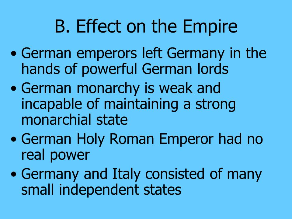 B. Effect on the Empire German emperors left Germany in the hands of powerful German lords.