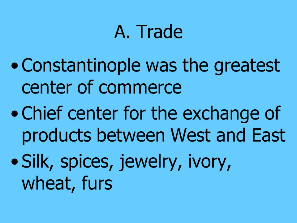 A. Trade Constantinople was the greatest center of commerce. Chief center for the exchange of products between West and East.