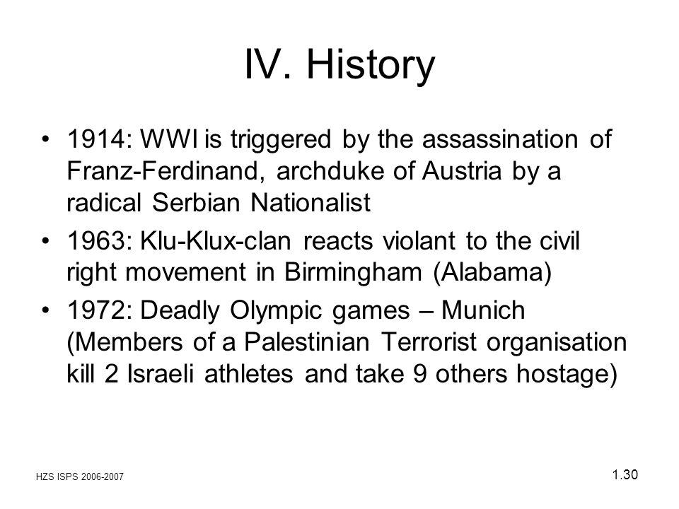 IV. History 1914: WWI is triggered by the assassination of Franz-Ferdinand, archduke of Austria by a radical Serbian Nationalist.