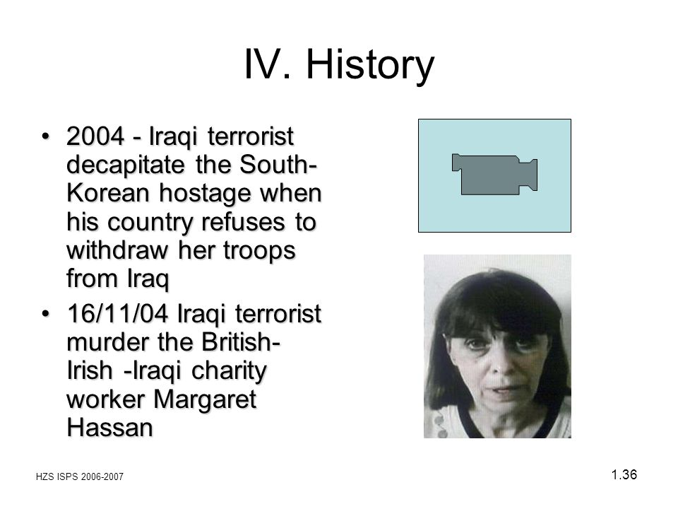 IV. History 2004 - Iraqi terrorist decapitate the South-Korean hostage when his country refuses to withdraw her troops from Iraq.