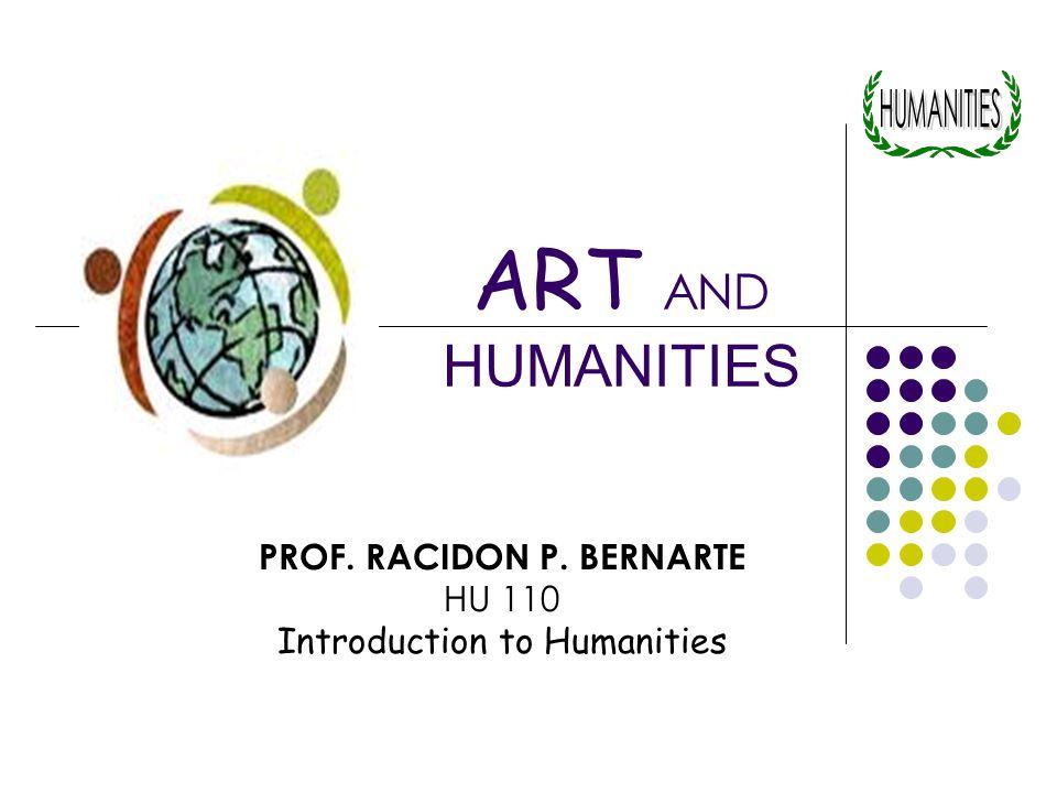 PROF. RACIDON P. BERNARTE HU 110 Introduction to Humanities