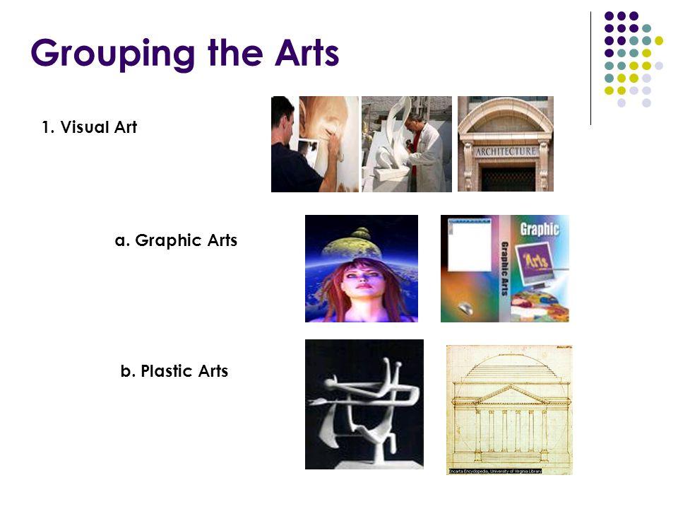 Grouping the Arts 1. Visual Art a. Graphic Arts b. Plastic Arts