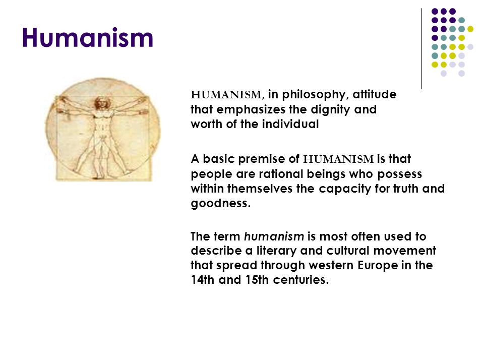 Humanism HUMANISM, in philosophy, attitude that emphasizes the dignity and worth of the individual.