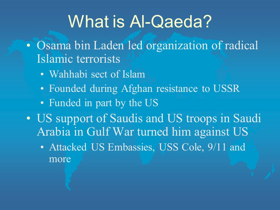 What is Al-Qaeda Osama bin Laden led organization of radical Islamic terrorists. Wahhabi sect of Islam.