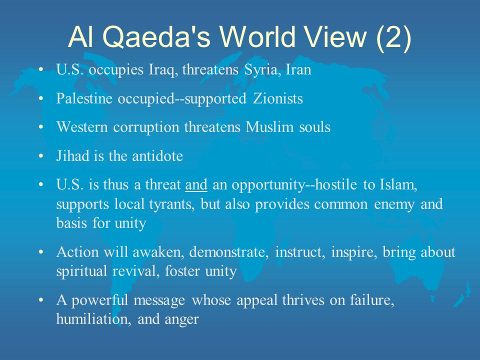 Al Qaeda s World View (2) U.S. occupies Iraq, threatens Syria, Iran