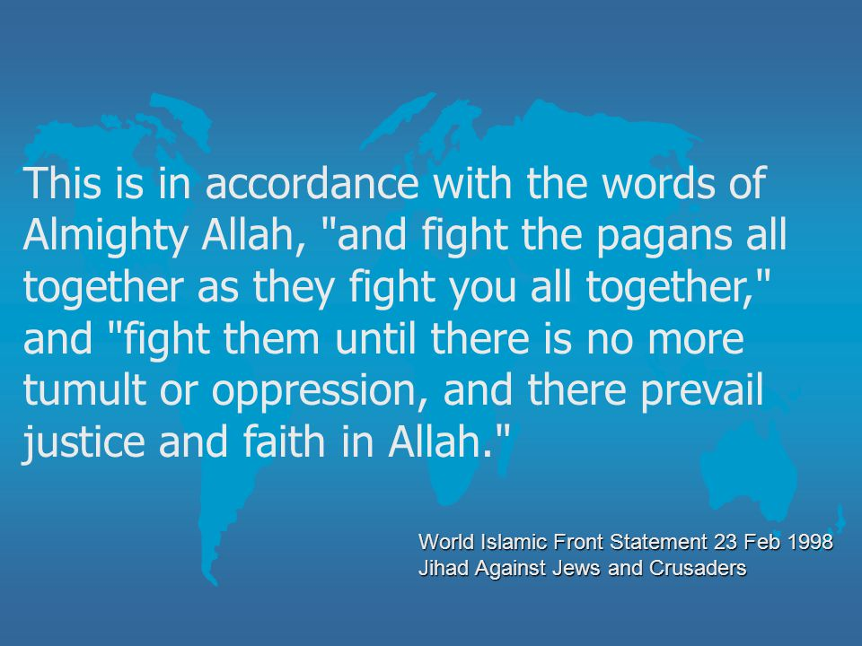 This is in accordance with the words of Almighty Allah, and fight the pagans all together as they fight you all together, and fight them until there is no more tumult or oppression, and there prevail justice and faith in Allah.