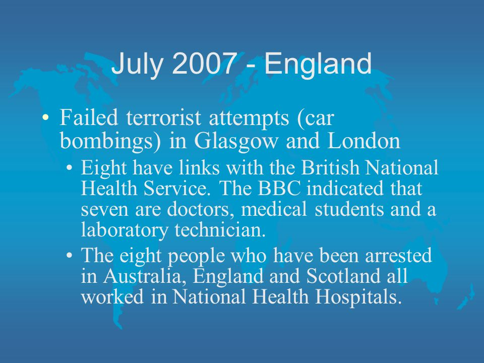 July 2007 - England Failed terrorist attempts (car bombings) in Glasgow and London.