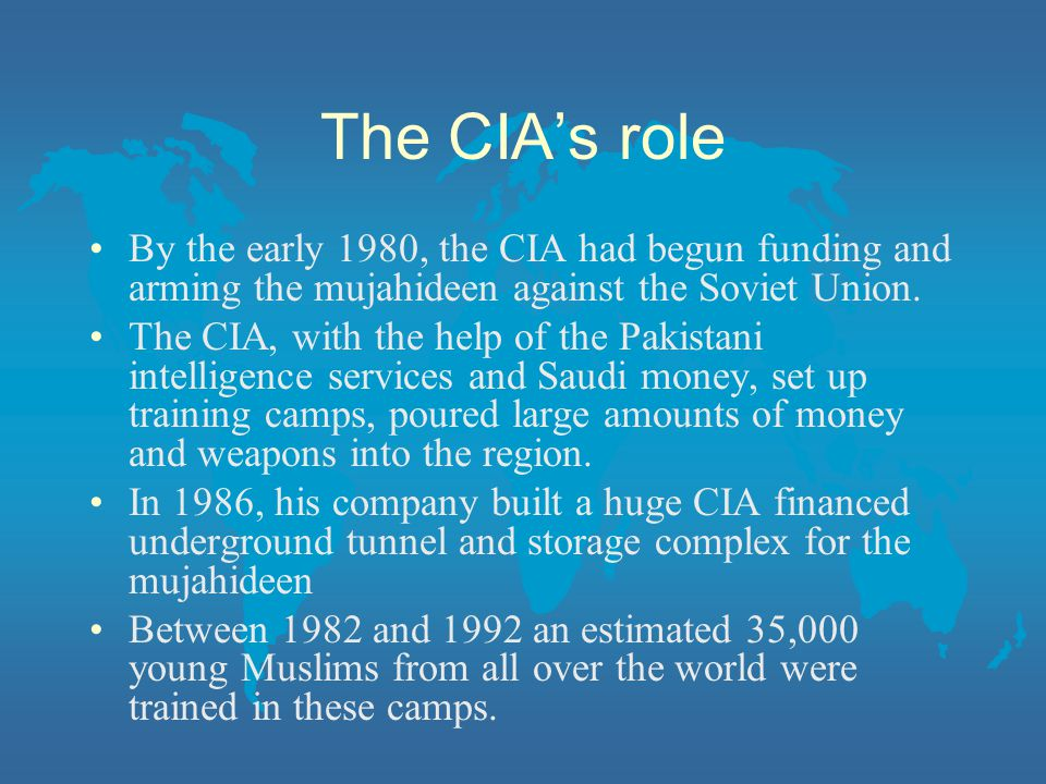 The CIA's role By the early 1980, the CIA had begun funding and arming the mujahideen against the Soviet Union.
