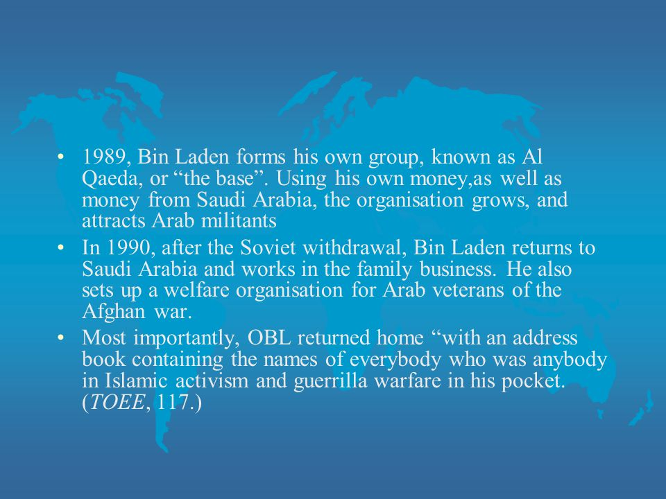 1989, Bin Laden forms his own group, known as Al Qaeda, or the base