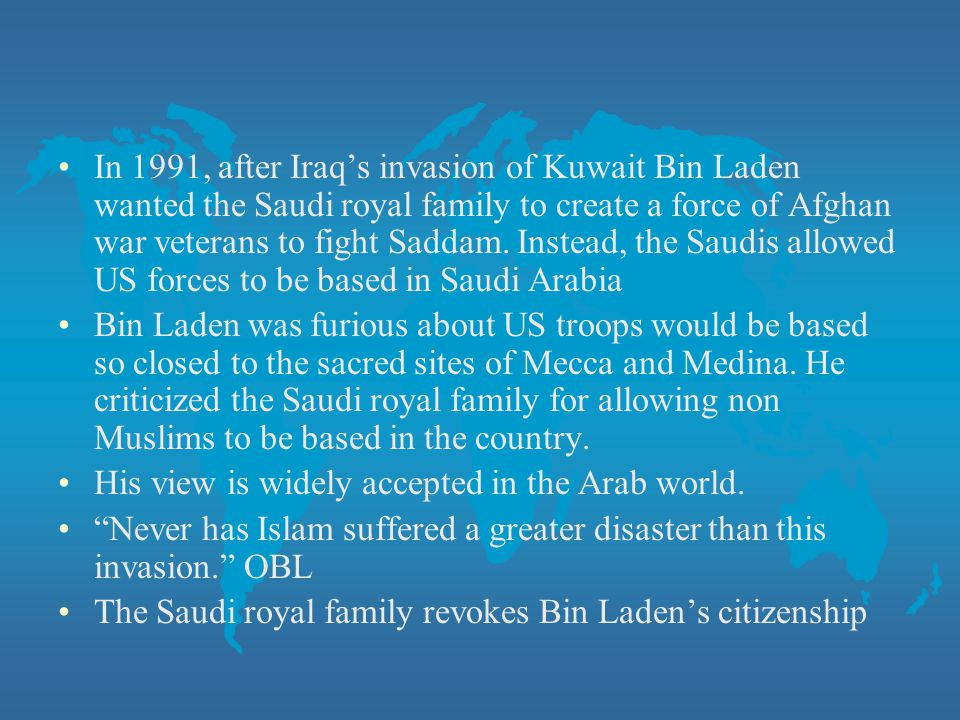 In 1991, after Iraq's invasion of Kuwait Bin Laden wanted the Saudi royal family to create a force of Afghan war veterans to fight Saddam. Instead, the Saudis allowed US forces to be based in Saudi Arabia