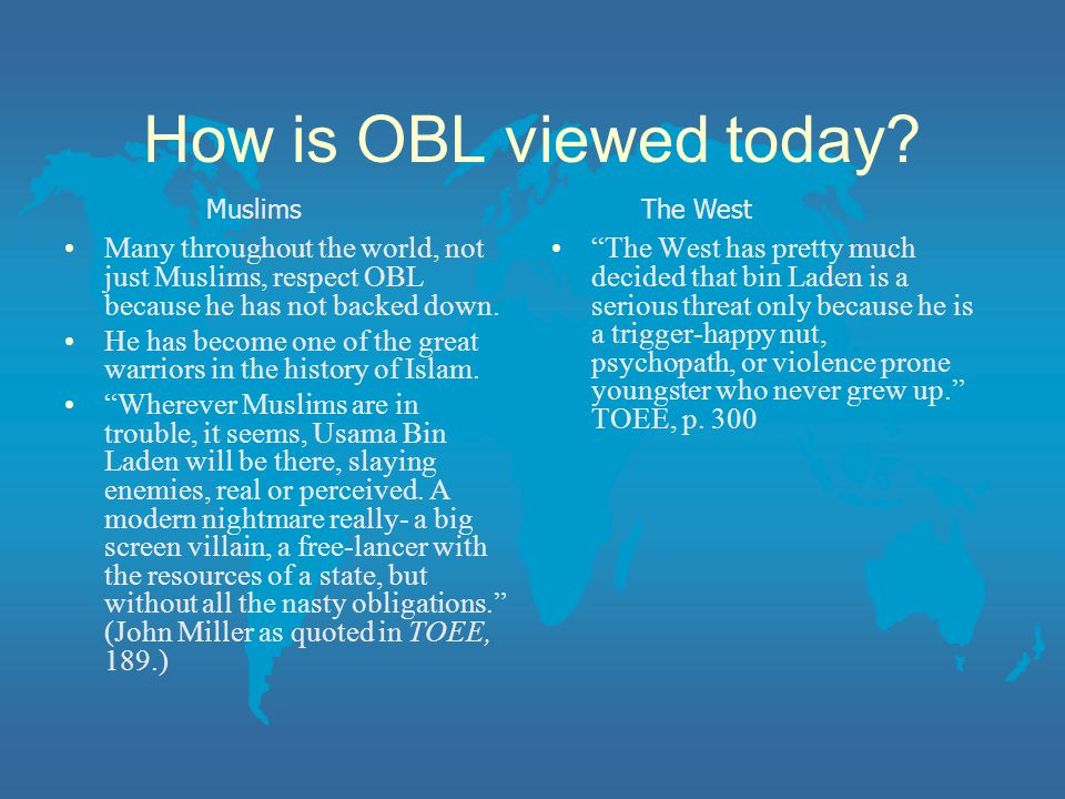 How is OBL viewed today Muslims. The West. Many throughout the world, not just Muslims, respect OBL because he has not backed down.