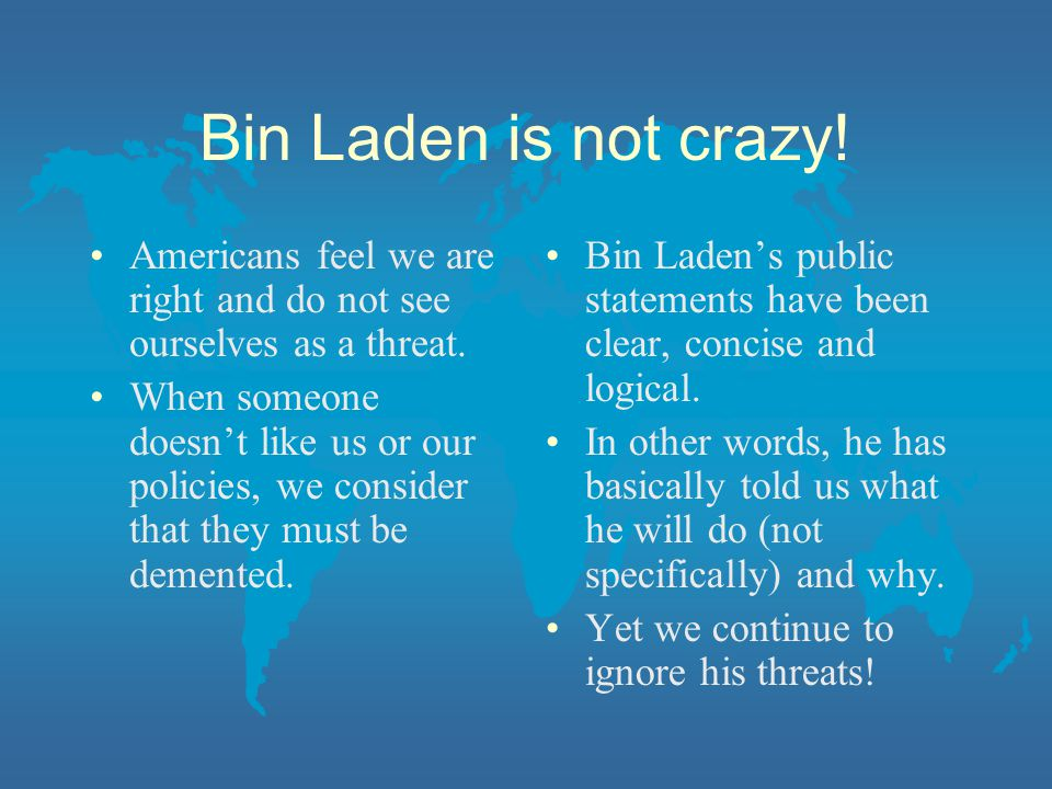 Bin Laden is not crazy! Americans feel we are right and do not see ourselves as a threat.