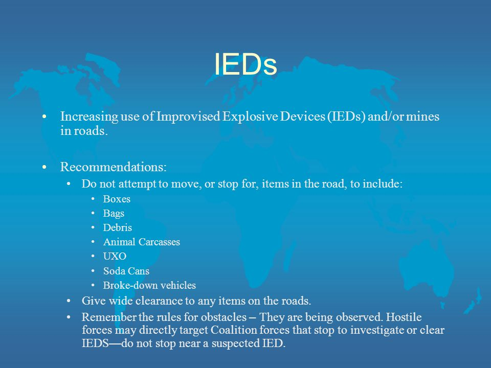 IEDs Increasing use of Improvised Explosive Devices (IEDs) and/or mines in roads. Recommendations: