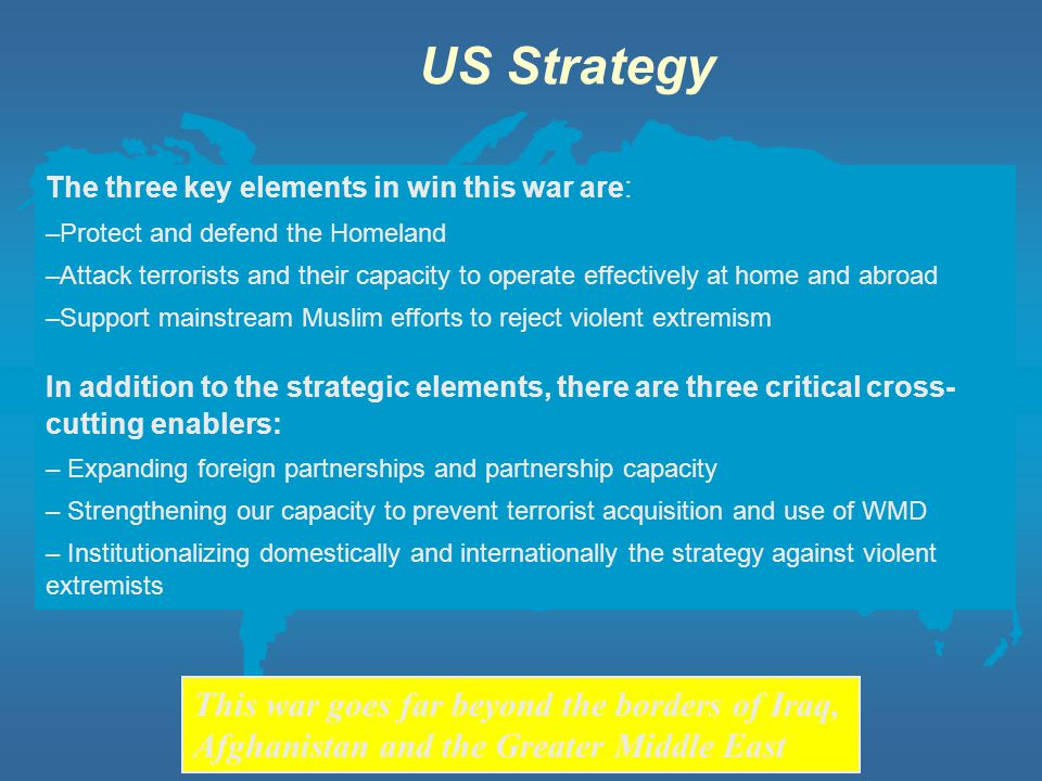 US Strategy The three key elements in win this war are: Protect and defend the Homeland.