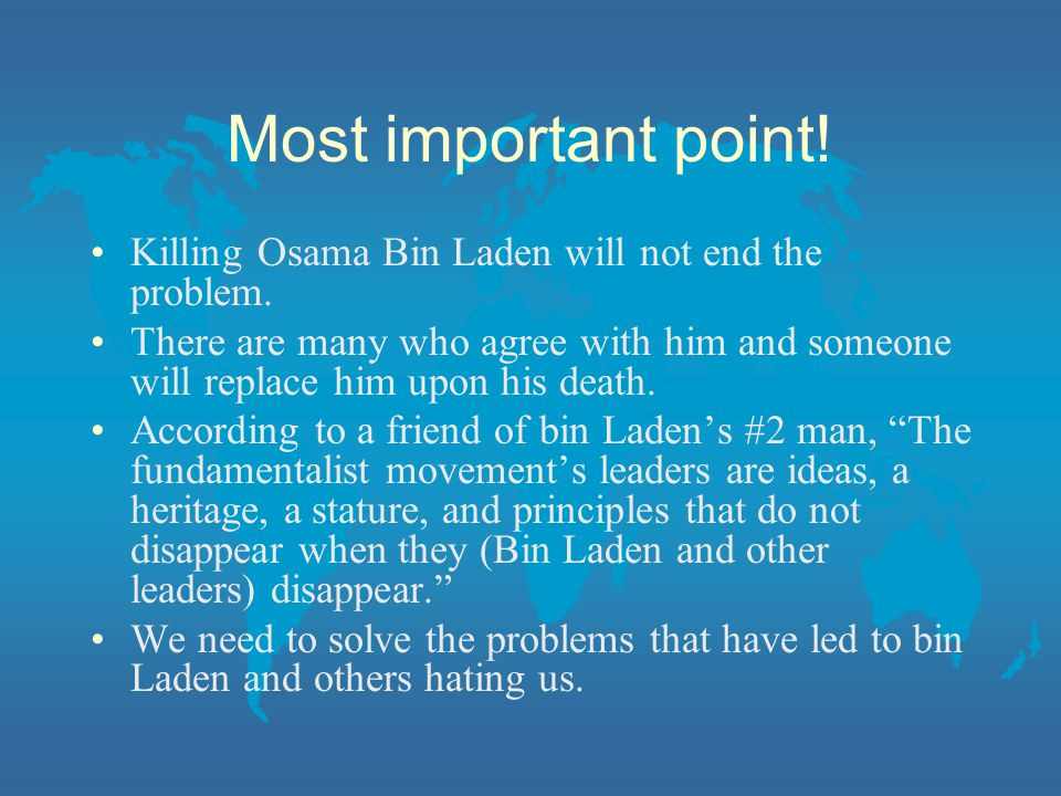 Most important point! Killing Osama Bin Laden will not end the problem.