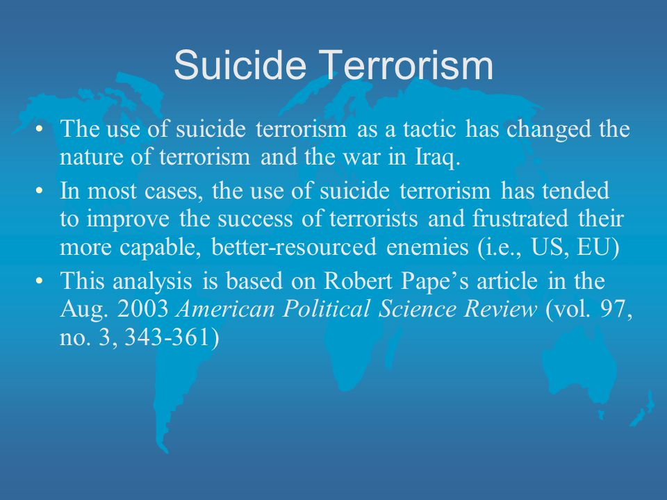 Suicide Terrorism The use of suicide terrorism as a tactic has changed the nature of terrorism and the war in Iraq.