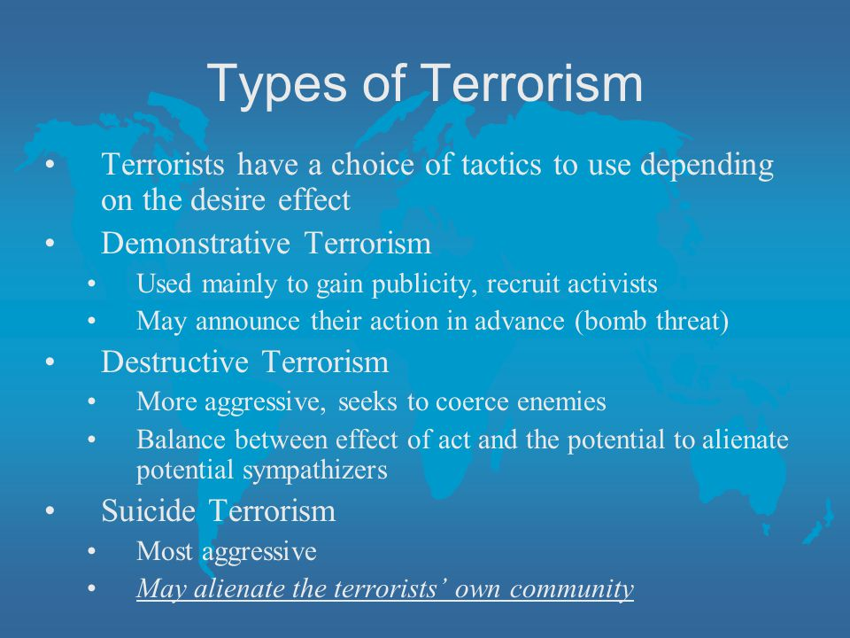 Types of Terrorism Terrorists have a choice of tactics to use depending on the desire effect. Demonstrative Terrorism.