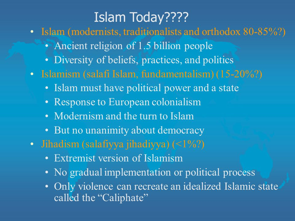 Islam Today Islam (modernists, traditionalists and orthodox 80-85% ) Ancient religion of 1.5 billion people.