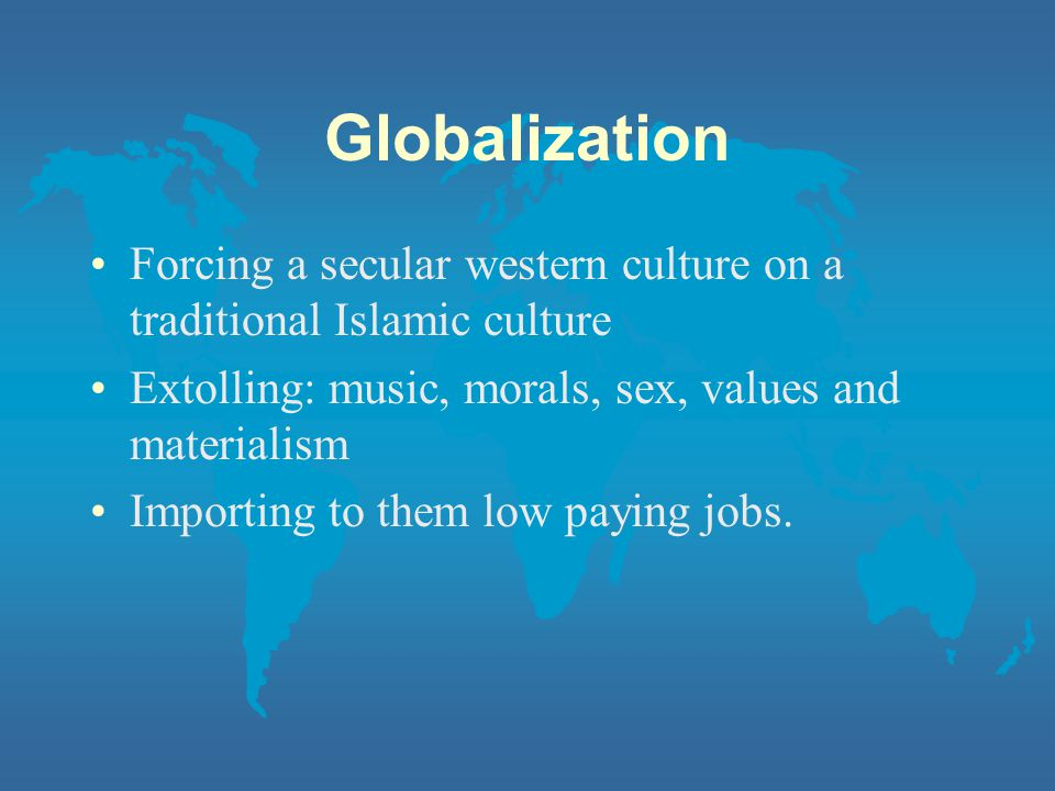 Globalization Forcing a secular western culture on a traditional Islamic culture. Extolling: music, morals, sex, values and materialism.