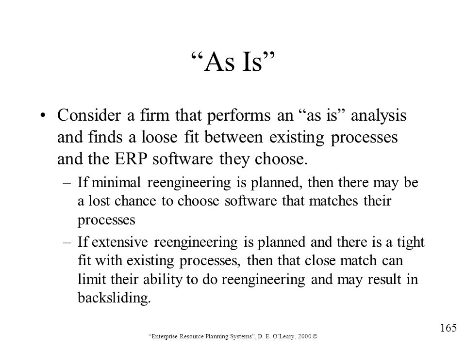 As Is Consider a firm that performs an as is analysis and finds a loose fit between existing processes and the ERP software they choose.