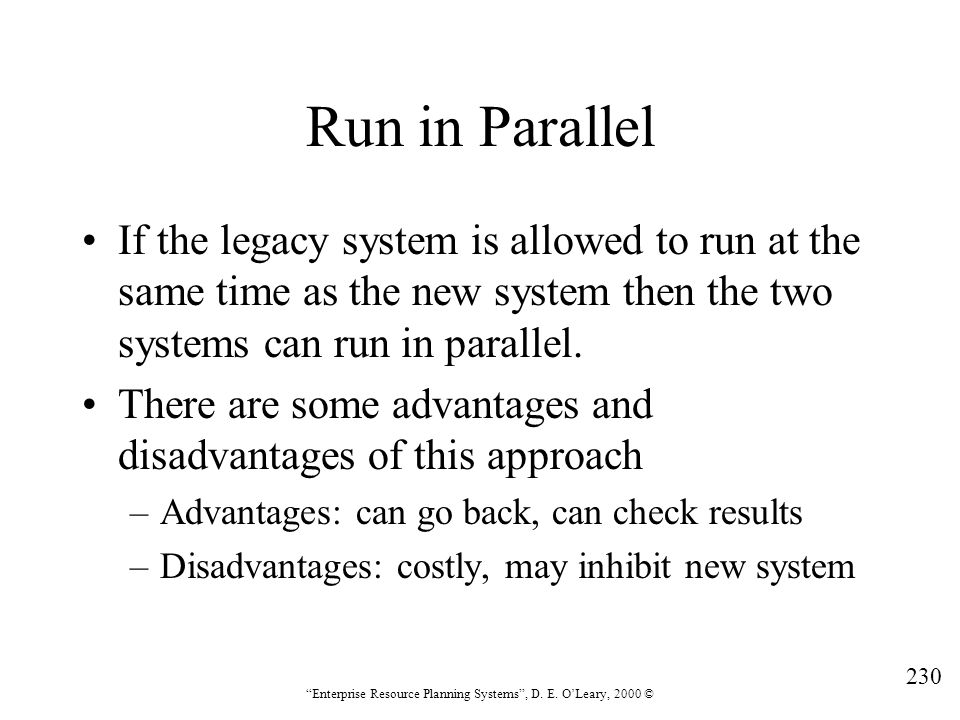 Run in Parallel If the legacy system is allowed to run at the same time as the new system then the two systems can run in parallel.