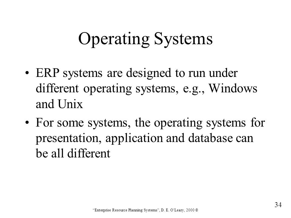 Operating Systems ERP systems are designed to run under different operating systems, e.g., Windows and Unix.