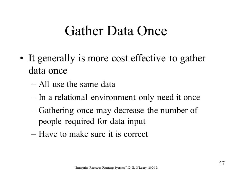 Gather Data Once It generally is more cost effective to gather data once. All use the same data. In a relational environment only need it once.