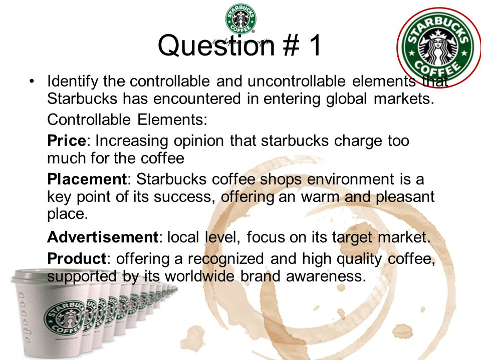 Question # 1 Identify the controllable and uncontrollable elements that Starbucks has encountered in entering global markets.
