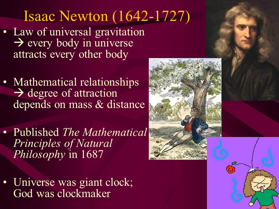 Isaac Newton (1642-1727) Law of universal gravitation  every body in universe attracts every other body.