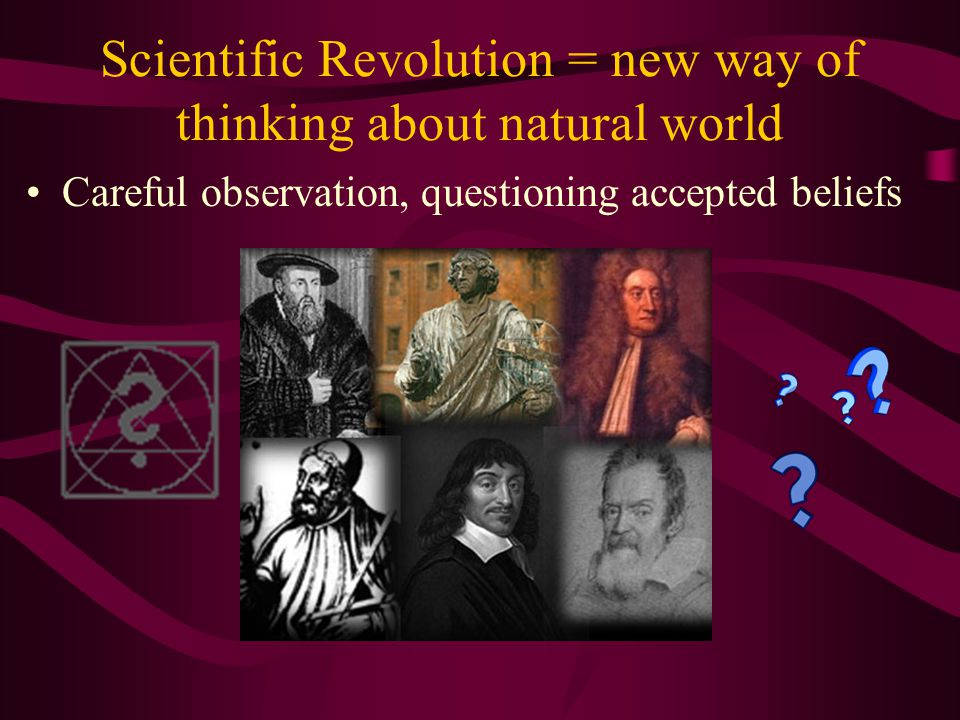 Scientific Revolution = new way of thinking about natural world