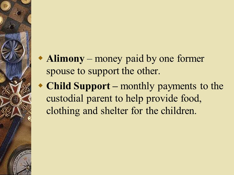 Alimony – money paid by one former spouse to support the other.