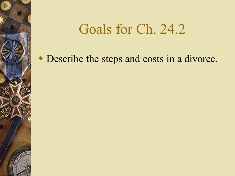 Goals for Ch. 24.2 Describe the steps and costs in a divorce.