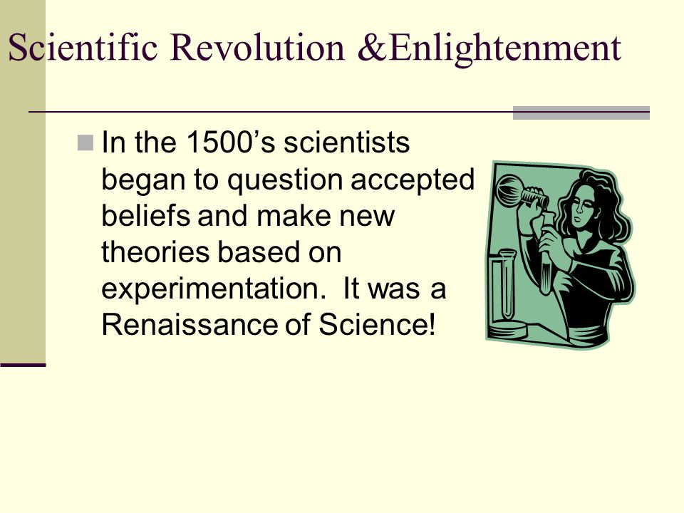 In the 1500's scientists began to question accepted beliefs and make new theories based on experimentation.