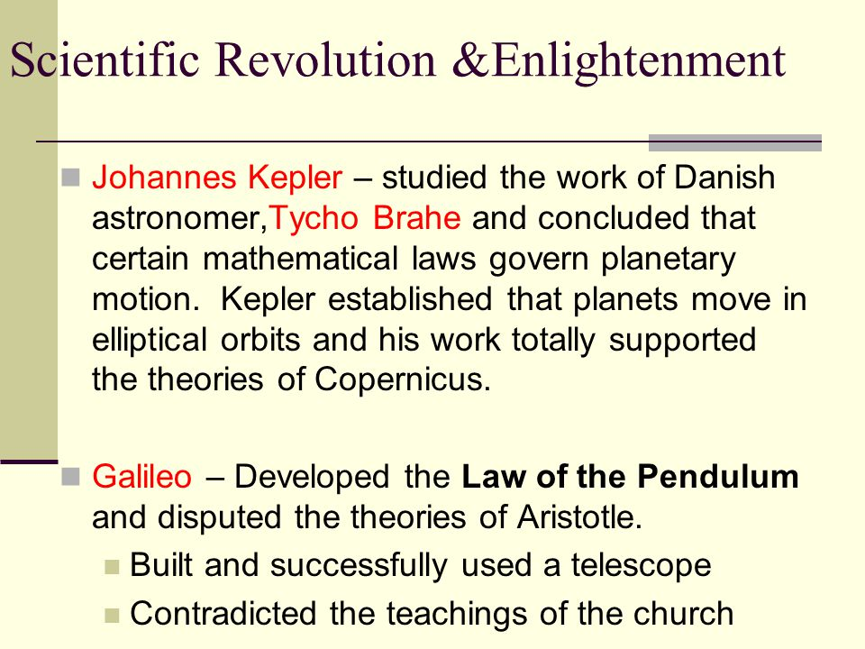 Johannes Kepler – studied the work of Danish astronomer,Tycho Brahe and concluded that certain mathematical laws govern planetary motion. Kepler established that planets move in elliptical orbits and his work totally supported the theories of Copernicus.