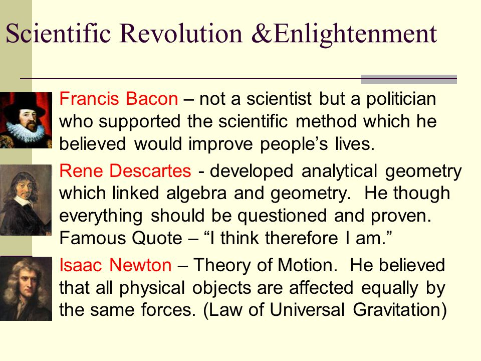 Francis Bacon – not a scientist but a politician who supported the scientific method which he believed would improve people's lives.