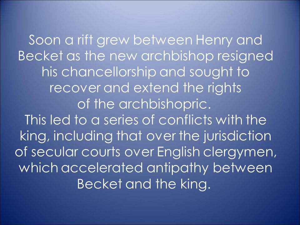 Soon a rift grew between Henry and Becket as the new archbishop resigned his chancellorship and sought to recover and extend the rights of the archbishopric. This led to a series of conflicts with the king, including that over the jurisdiction of secular courts over English clergymen, which accelerated antipathy between Becket and the king.