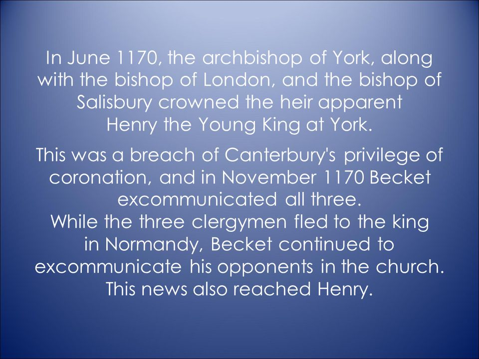 In June 1170, the archbishop of York, along with the bishop of London, and the bishop of Salisbury crowned the heir apparent Henry the Young King at York.
