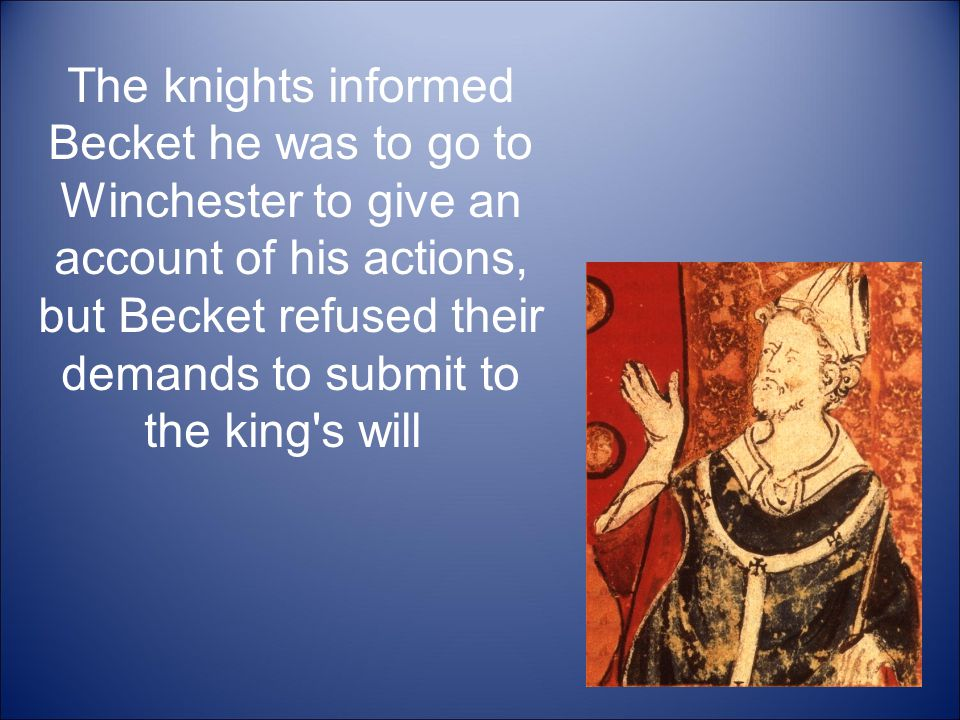 The knights informed Becket he was to go to Winchester to give an account of his actions, but Becket refused their demands to submit to the king s will