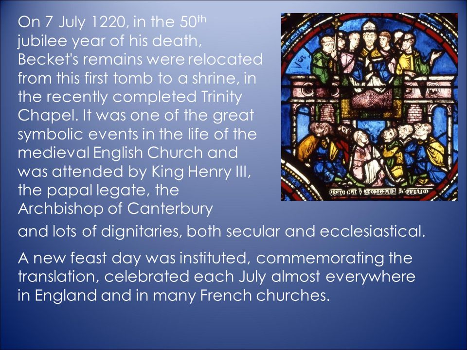 On 7 July 1220, in the 50th jubilee year of his death, Becket s remains were relocated from this first tomb to a shrine, in the recently completed Trinity Chapel. It was one of the great symbolic events in the life of the medieval English Church and was attended by King Henry III, the papal legate, the Archbishop of Canterbury