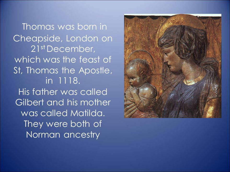 Thomas was born in Cheapside, London on 21st December, which was the feast of St, Thomas the Apostle, in 1118.
