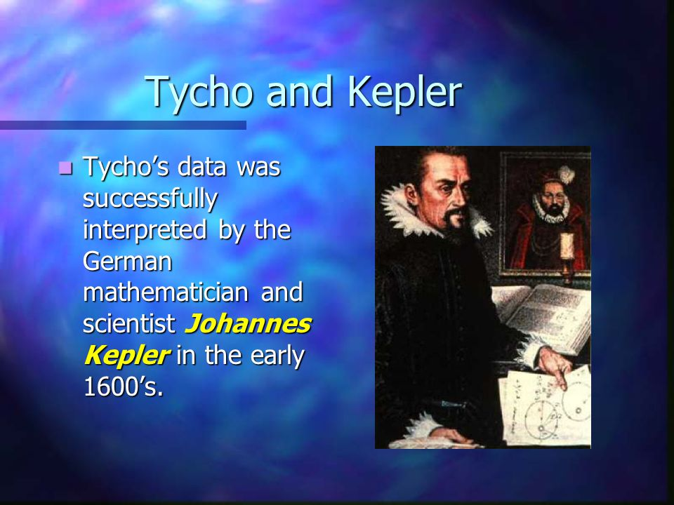 Tycho and Kepler Tycho's data was successfully interpreted by the German mathematician and scientist Johannes Kepler in the early 1600's.