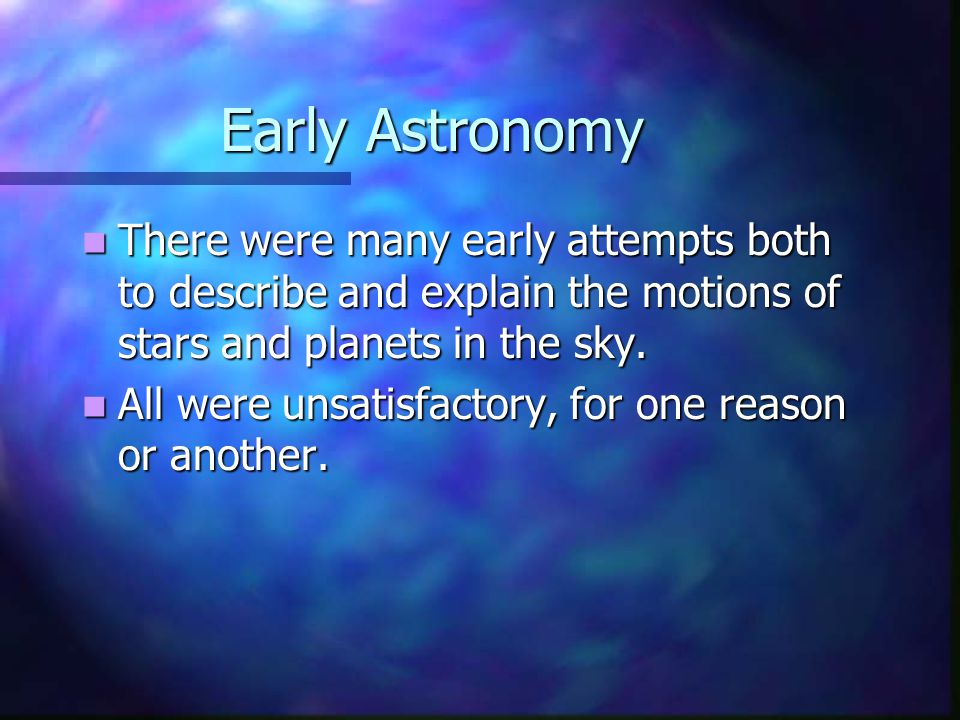 Early Astronomy There were many early attempts both to describe and explain the motions of stars and planets in the sky.