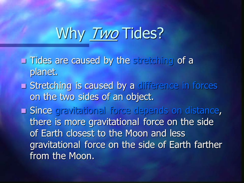 Why Two Tides Tides are caused by the stretching of a planet.