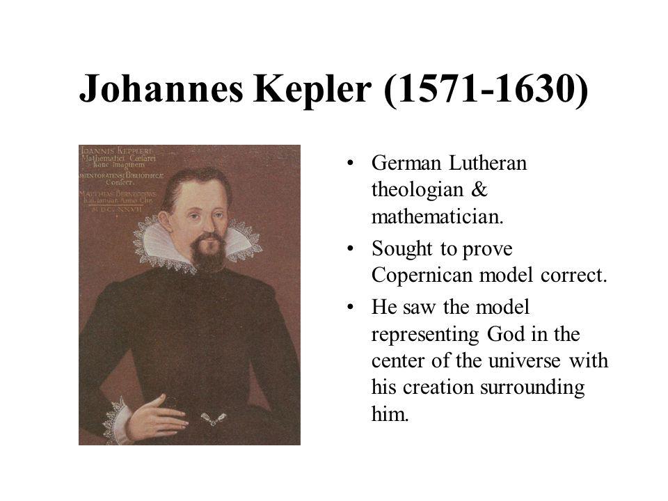 Johannes Kepler (1571-1630) German Lutheran theologian & mathematician. Sought to prove Copernican model correct.