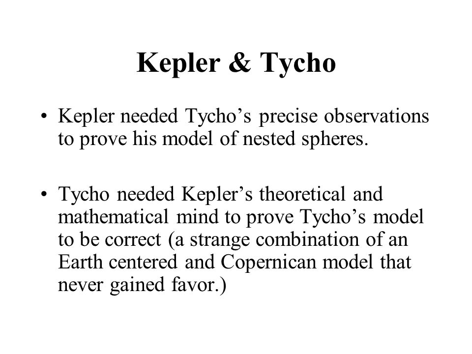 Kepler & Tycho Kepler needed Tycho's precise observations to prove his model of nested spheres.