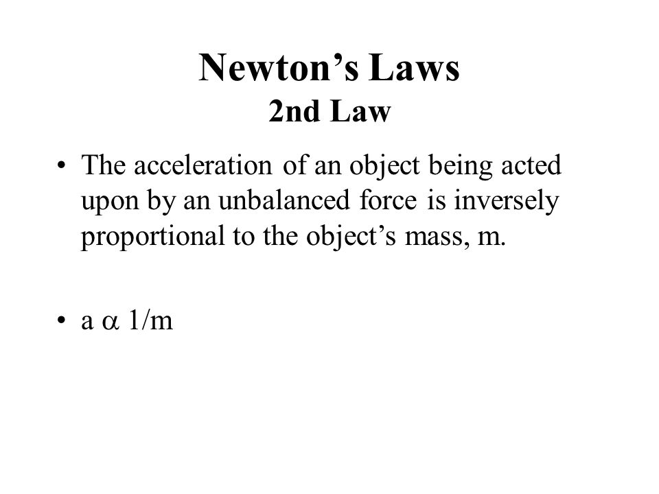 Newton's Laws 2nd Law The acceleration of an object being acted upon by an unbalanced force is inversely proportional to the object's mass, m.
