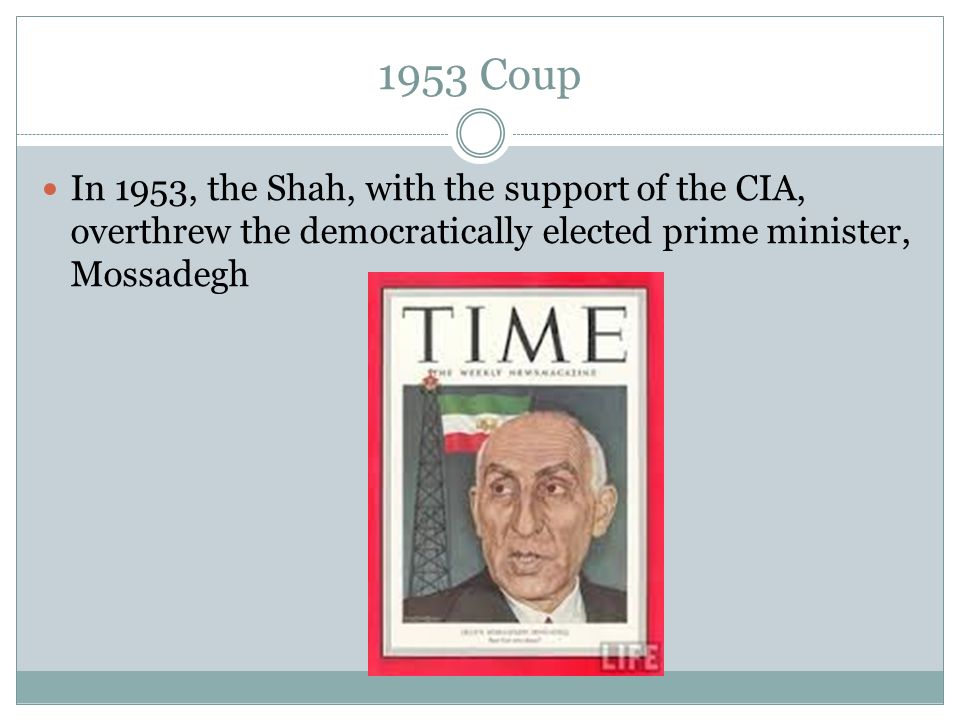 1953 Coup In 1953, the Shah, with the support of the CIA, overthrew the democratically elected prime minister, Mossadegh.