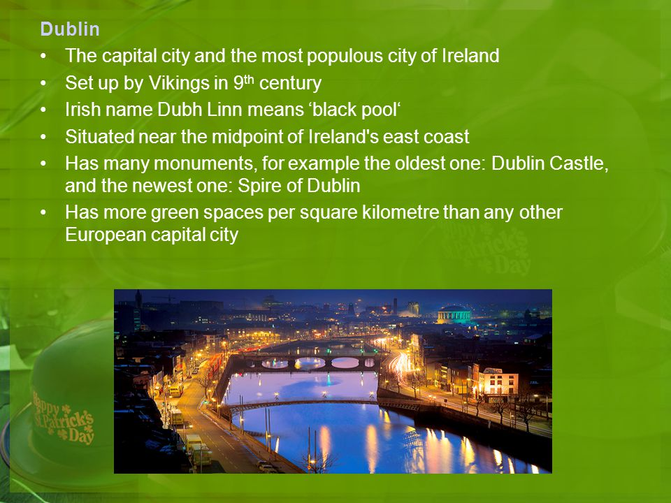 Dublin The capital city and the most populous city of Ireland. Set up by Vikings in 9th century. Irish name Dubh Linn means 'black pool'