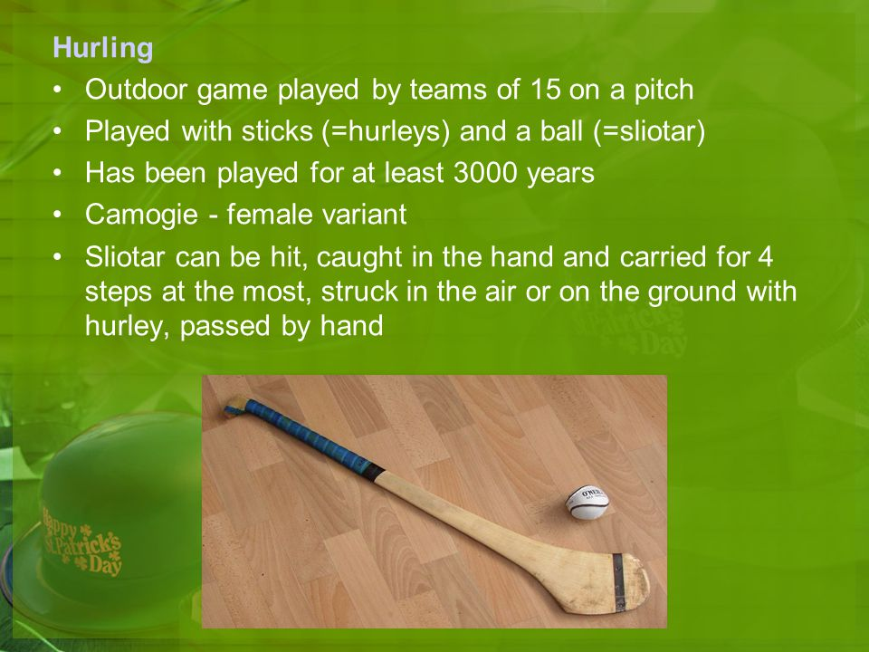 Hurling Outdoor game played by teams of 15 on a pitch. Played with sticks (=hurleys) and a ball (=sliotar)