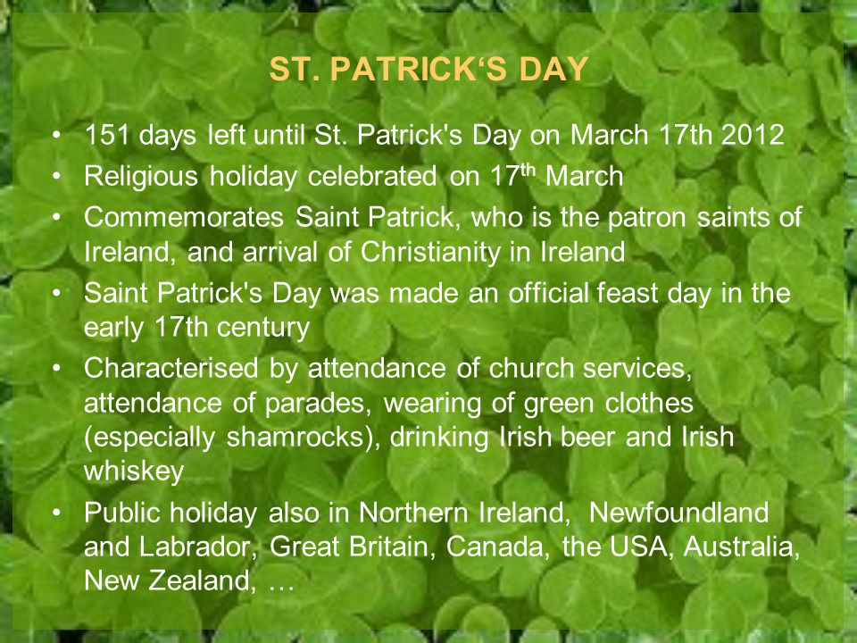 ST. PATRICK'S DAY 151 days left until St. Patrick s Day on March 17th 2012. Religious holiday celebrated on 17th March.